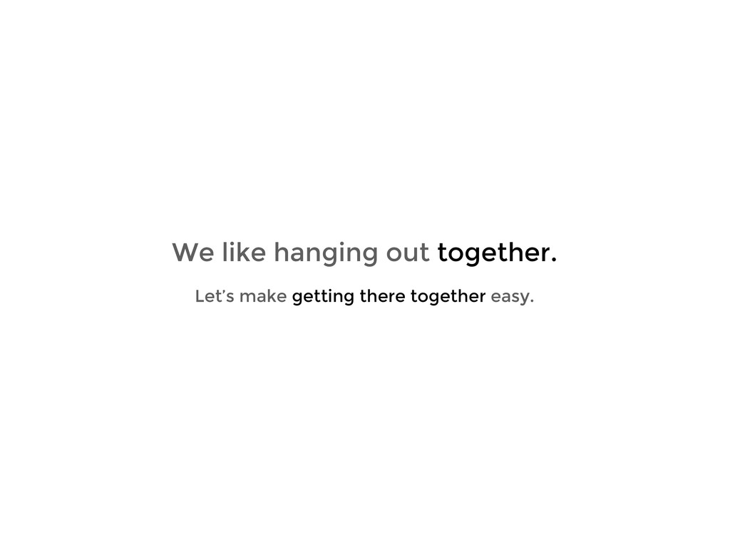 We like hanging out together. Let's make gettin...