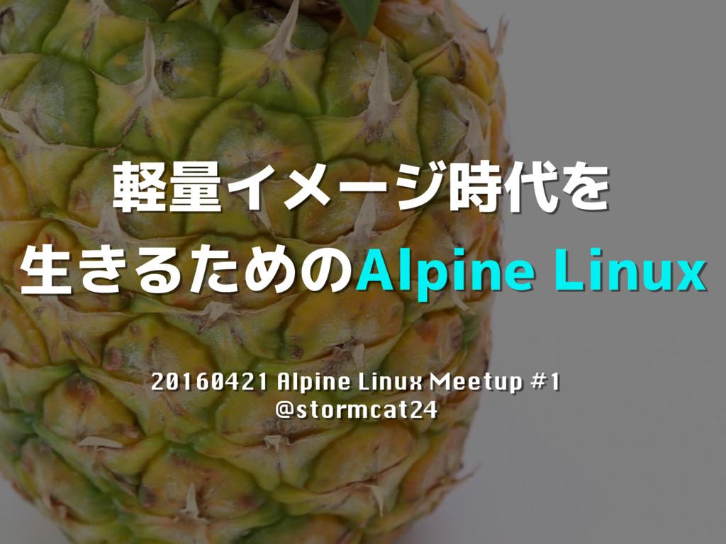 軽量イメージ時代を 生きるためのAlpine Linux 20160421 Alpine Li...