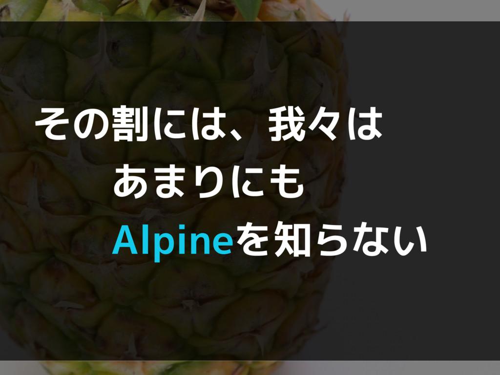 その割には、我々は   あまりにも   Alpineを知らない