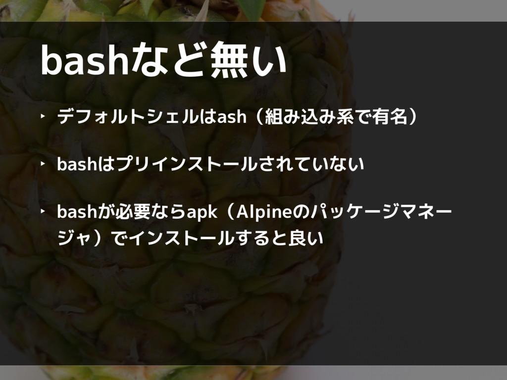 bashなど無い ‣ デフォルトシェルはash(組み込み系で有名) ‣ bashはプリインスト...
