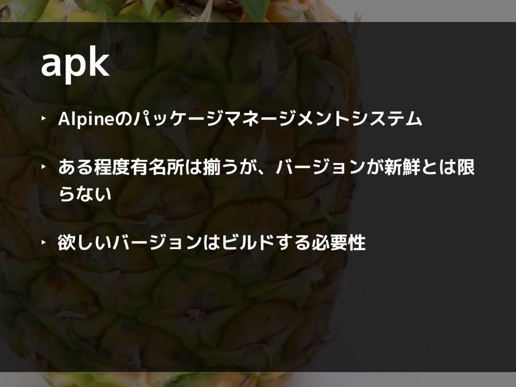 apk ‣ Alpineのパッケージマネージメントシステム ‣ ある程度有名所は揃うが、バージ...