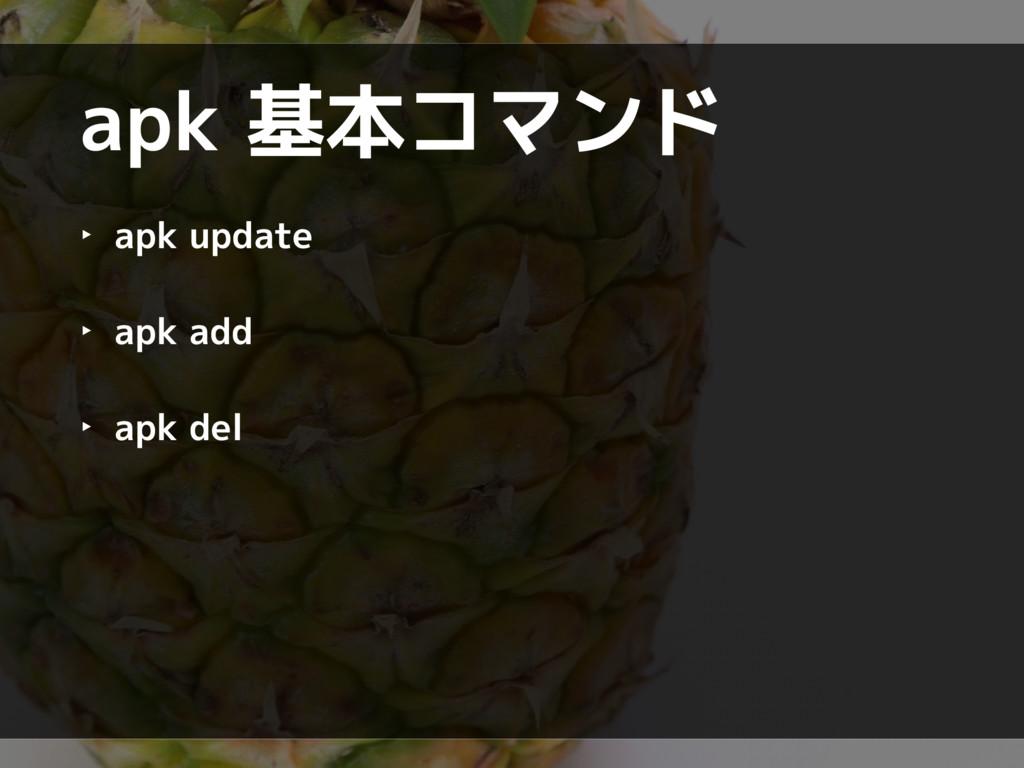 apk 基本コマンド ‣ apk update ‣ apk add ‣ apk del