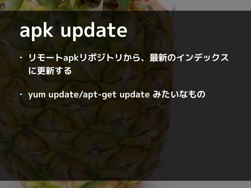 apk update ‣ リモートapkリポジトリから、最新のインデックス に更新する ‣ y...