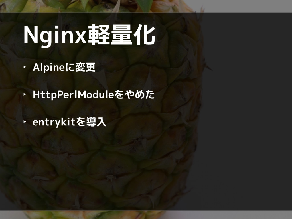Nginx軽量化 ‣ Alpineに変更 ‣ HttpPerlModuleをやめた ‣ ent...