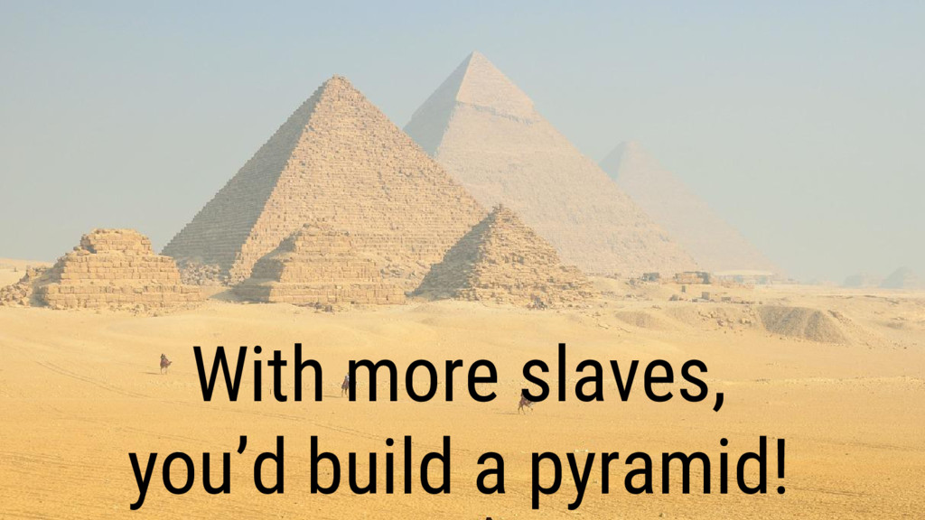 With more slaves, you'd build a pyramid!