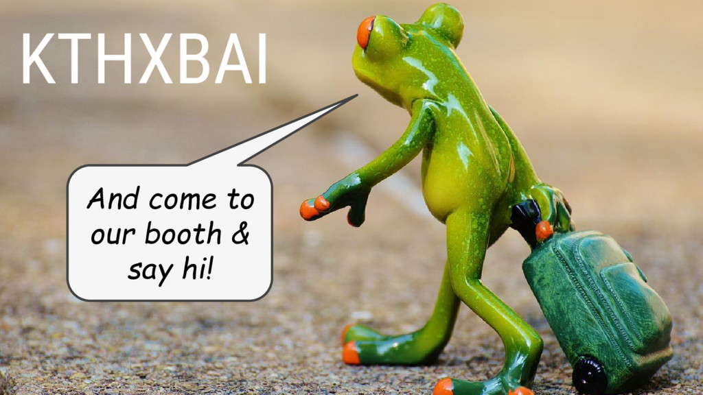 KTHXBAI And come to our booth & say hi!