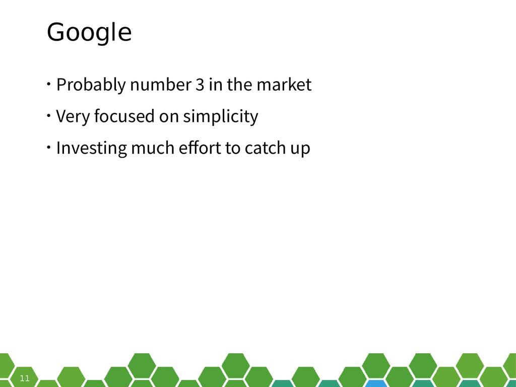 11 Google • Probably number 3 in the market • V...