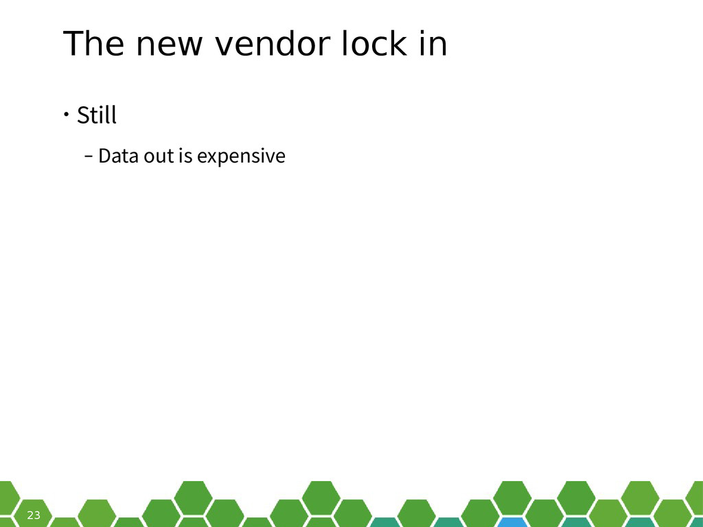 23 The new vendor lock in • Still ‒ Data out is...