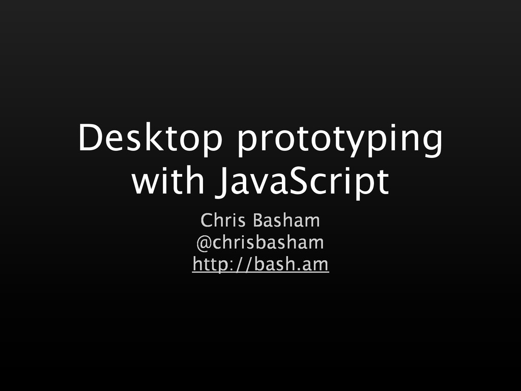 Desktop prototyping with JavaScript Chris Basha...