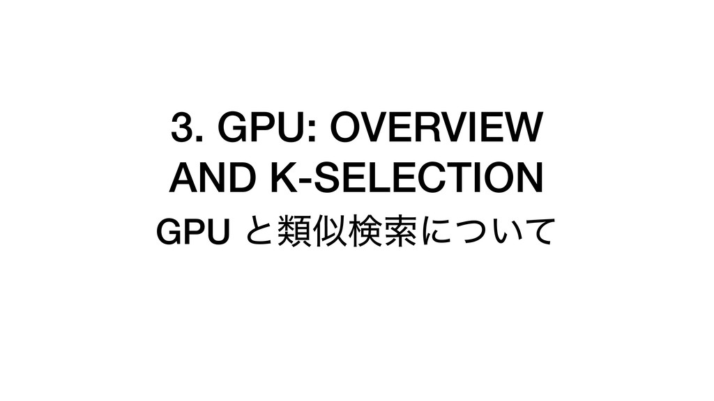 3. GPU: OVERVIEW AND K-SELECTION GPU ͱྨࣅݕࡧʹ͍ͭͯ