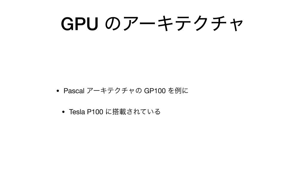 GPU ͷΞʔΩςΫνϟ • Pascal ΞʔΩςΫνϟͷ GP100 Λྫʹ  • Tes...