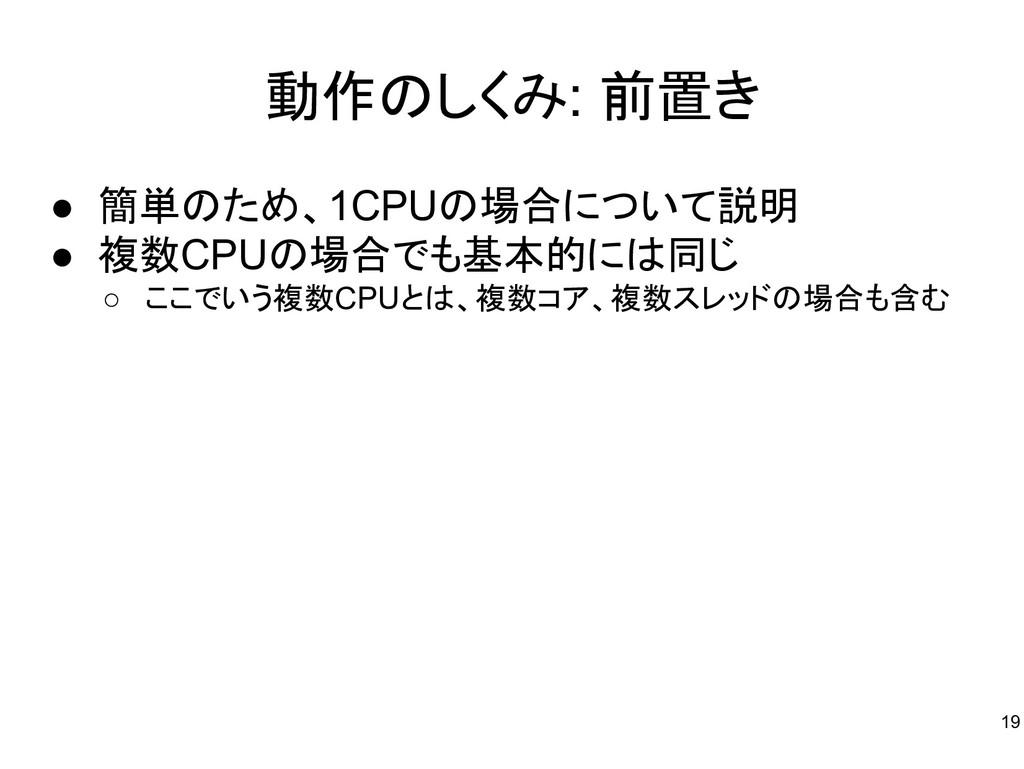 動作のしくみ: 前置き ● 簡単のため、1CPUの場合について説明 ● 複数CPUの場合でも基...
