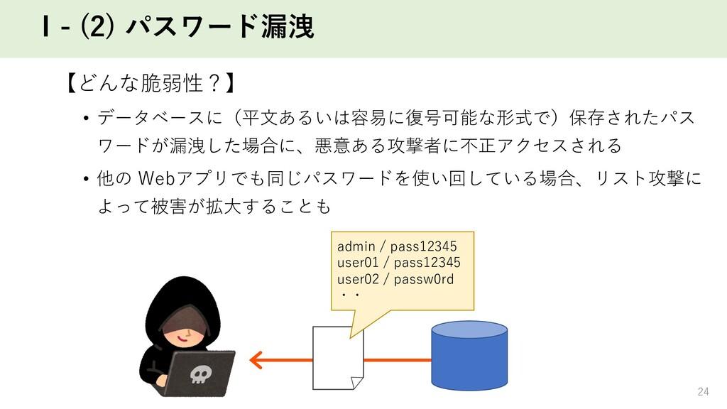 Ⅰ- (2) パスワード漏洩 【どんな脆弱性?】 • データベースに(平⽂あるいは容易に復号可...