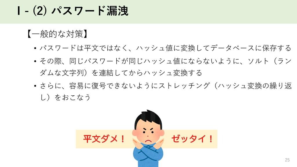 Ⅰ- (2) パスワード漏洩 【⼀般的な対策】 • パスワードは平⽂ではなく、ハッシュ値に変換...