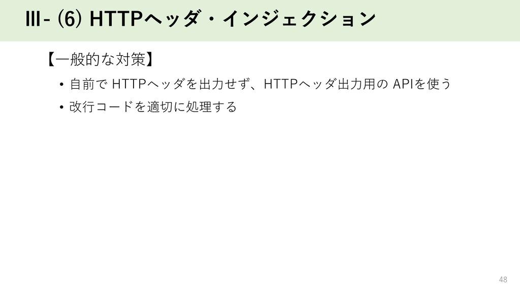 Ⅲ- (6) HTTPヘッダ・インジェクション 【⼀般的な対策】 • ⾃前で HTTPヘッダを...