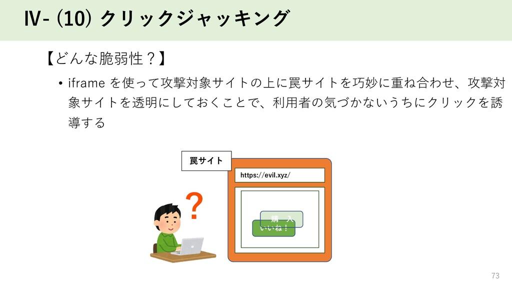 Ⅳ- (10) クリックジャッキング 【どんな脆弱性?】 • iframe を使って攻撃対象サ...