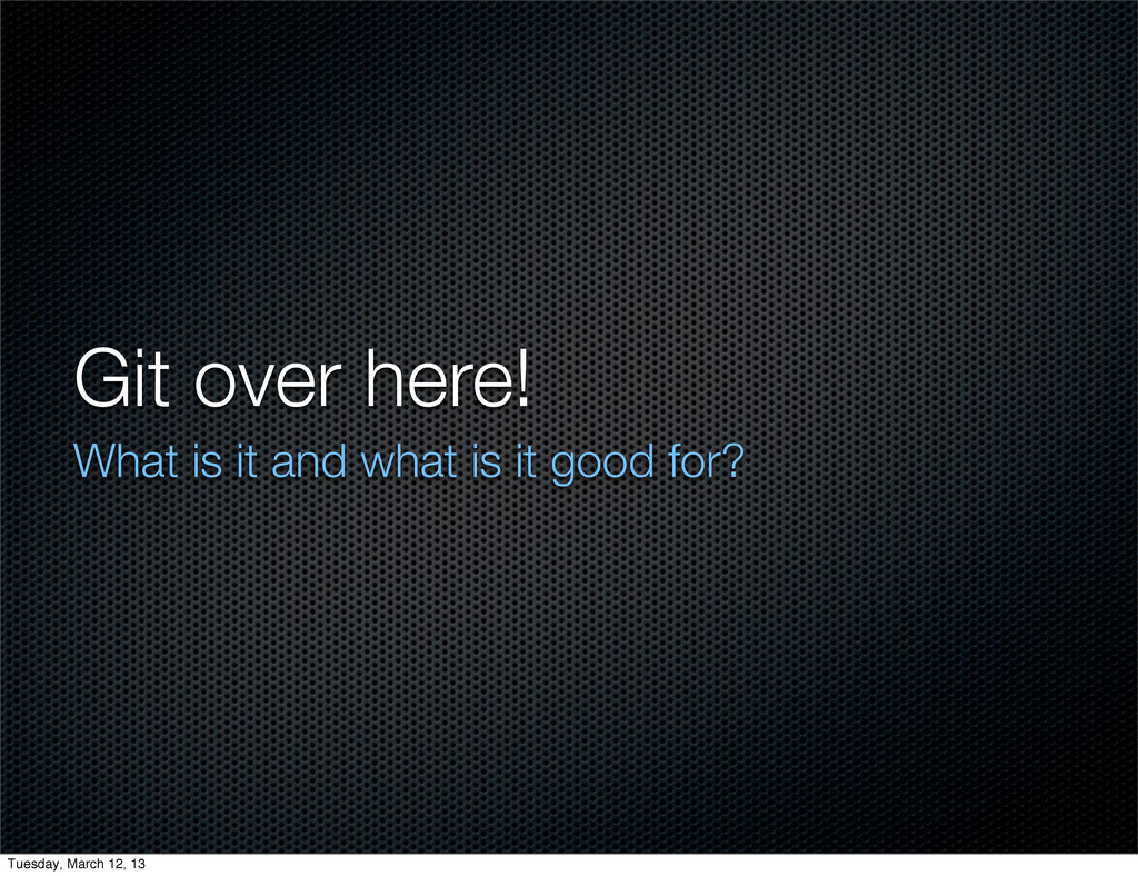 Git over here! What is it and what is it good f...