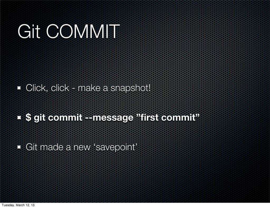 Git COMMIT Click, click - make a snapshot! $ gi...