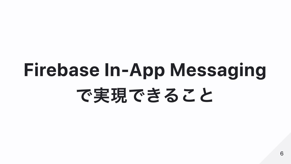 Firebase In-App Messaging で実現できること 6 6