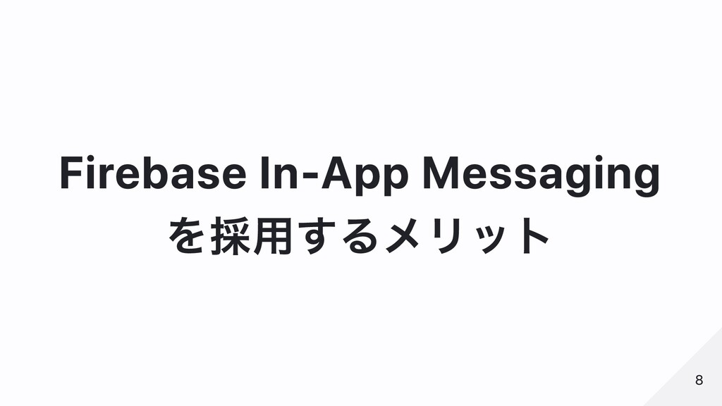 Firebase In-App Messaging を採⽤するメリット 8 8