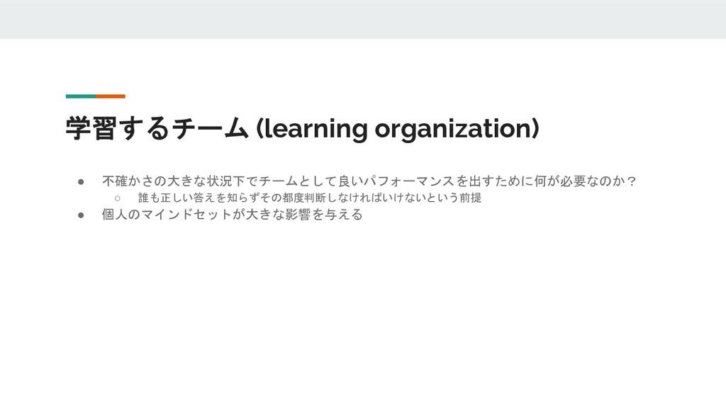 学習するチーム (learning organization) ● 不確かさの大きな状況下でチ...