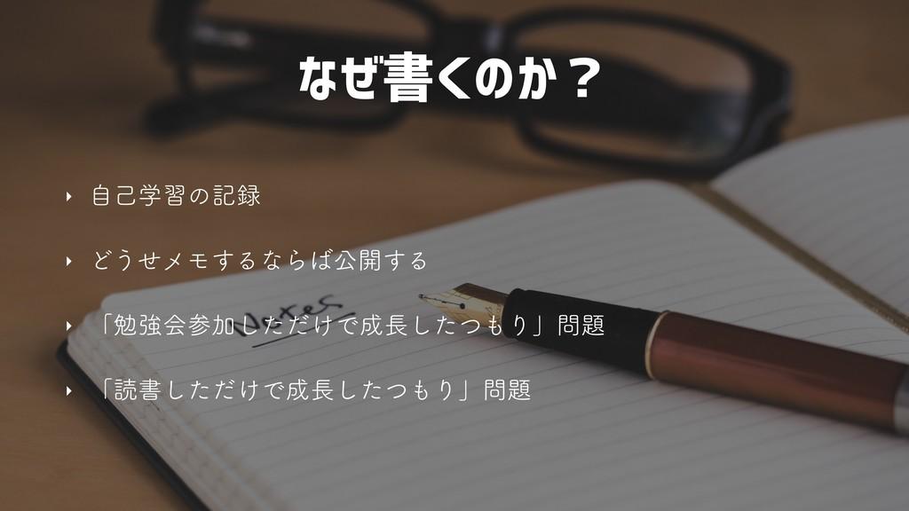 なぜ書くのか? ‣ ࣗݾֶशͷه ‣ Ͳ͏ͤϝϞ͢ΔͳΒެ։͢Δ ‣ ʮษڧձՃͨ͠...