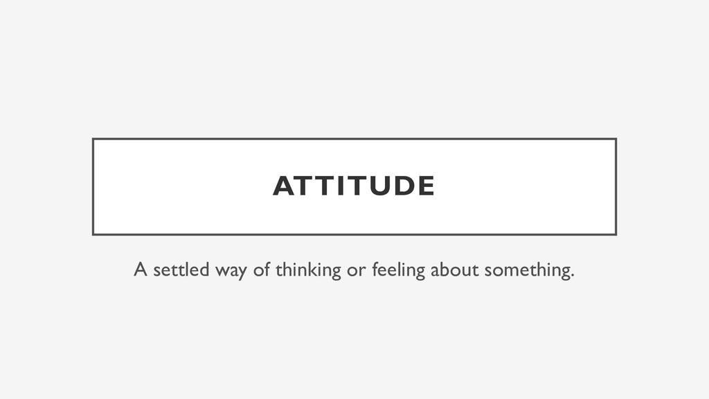 ATTITUDE A settled way of thinking or feeling a...