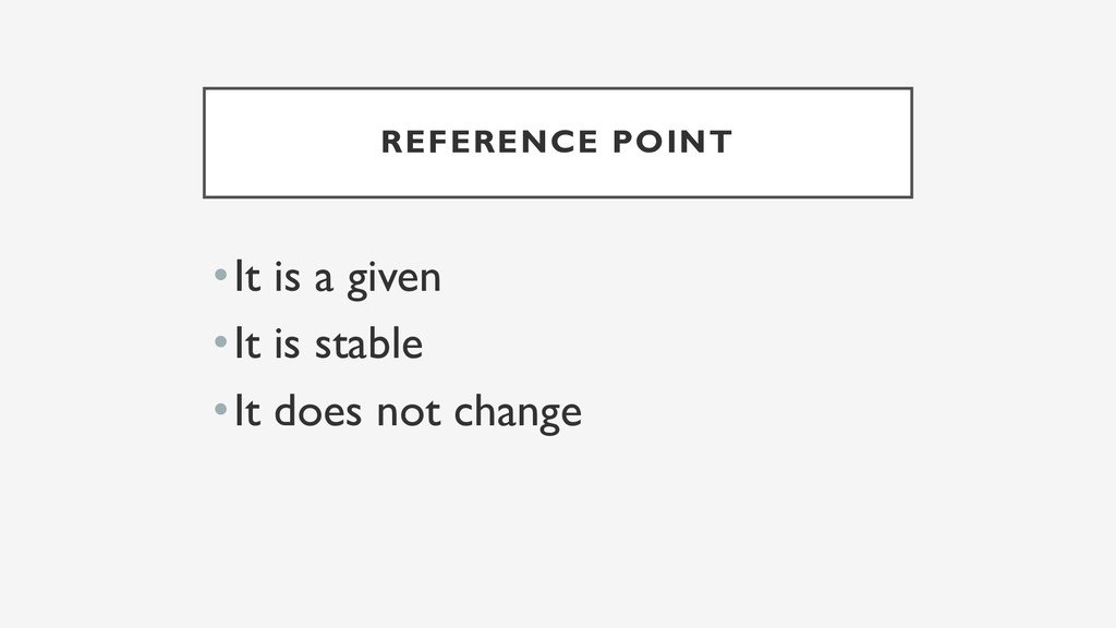 REFERENCE POINT •It is a given •It is stable •I...