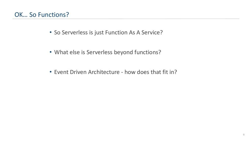 6 OK… So Functions? • So Serverless is just Fun...