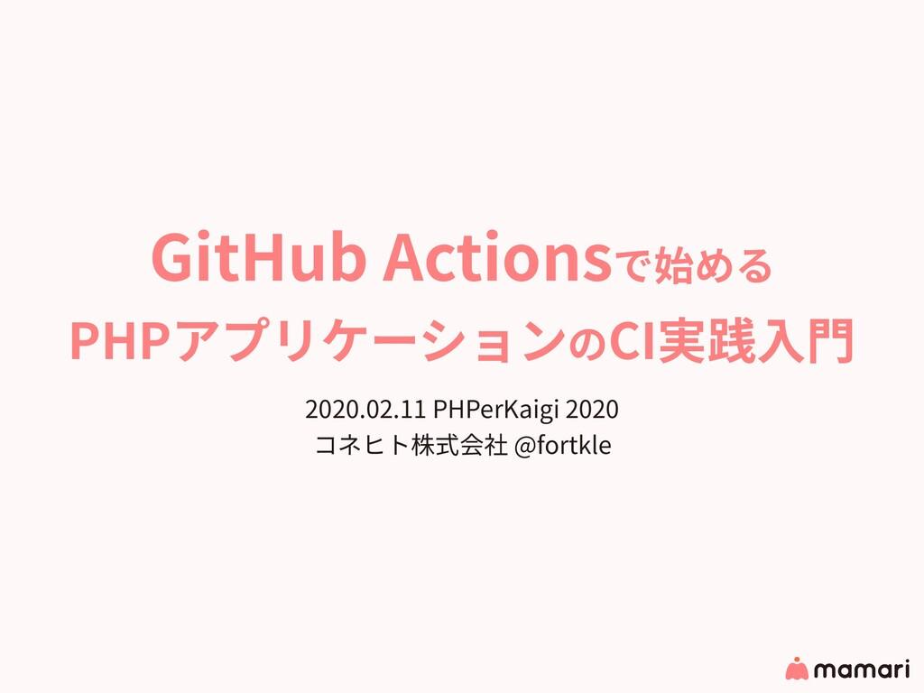 GitHub Actionsで始める PHPアプリケーションのCI実践⼊⾨ 2020.02.1...