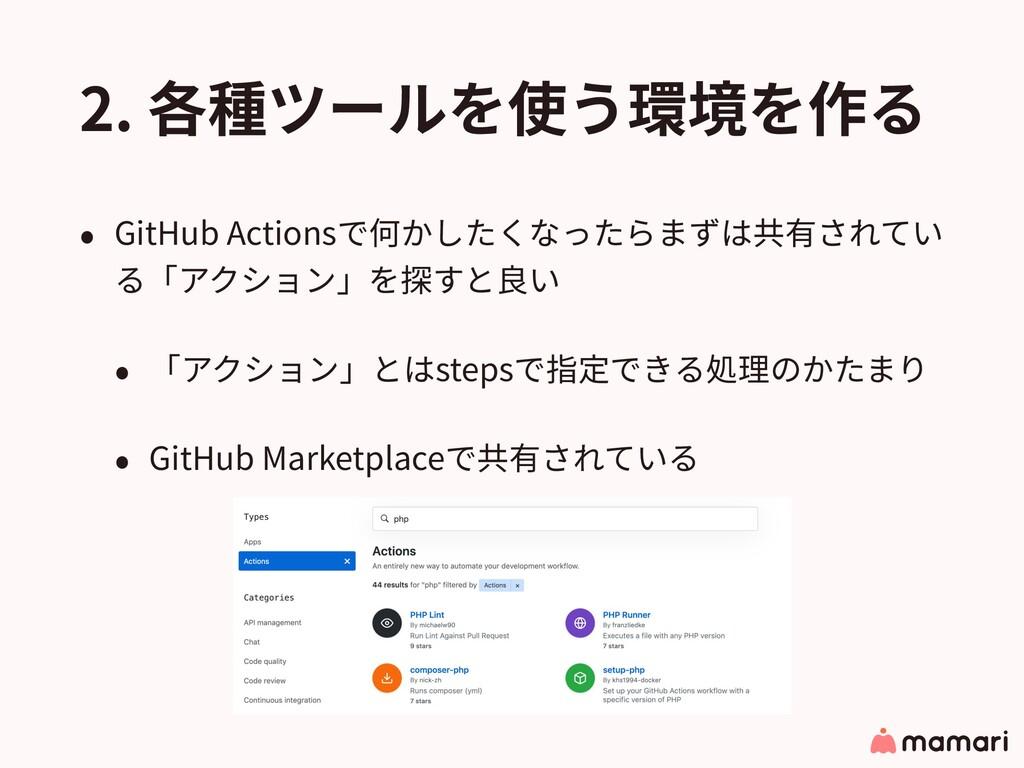 2. 各種ツールを使う環境を作る • GitHub Actionsで何かしたくなったらまずは共...