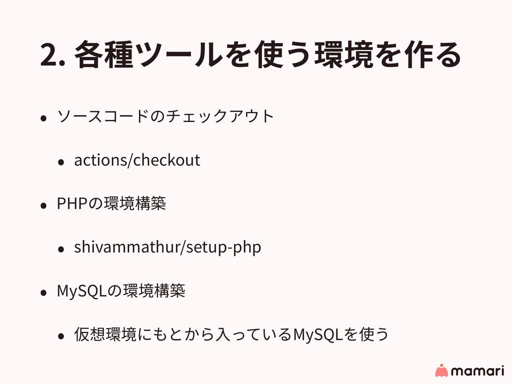 2. 各種ツールを使う環境を作る • ソースコードのチェックアウト • actions/che...