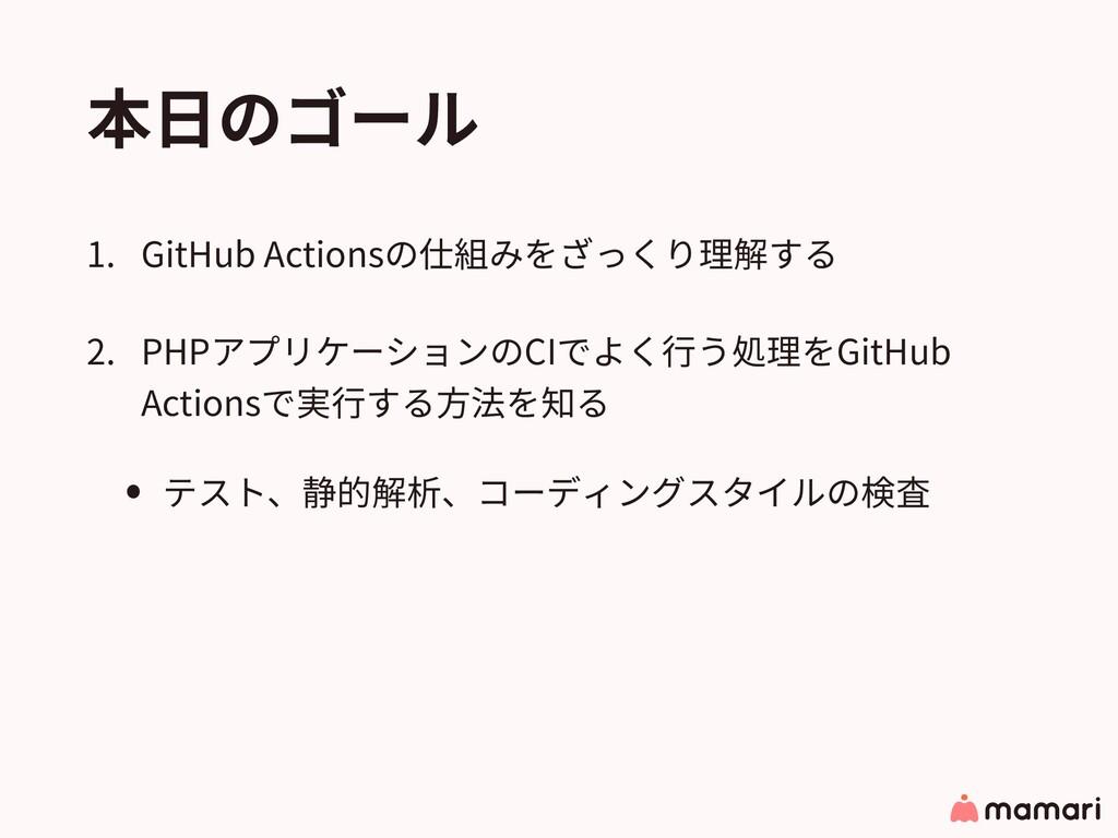 本⽇のゴール 1. GitHub Actionsの仕組みをざっくり理解する 2. PHPアプリ...