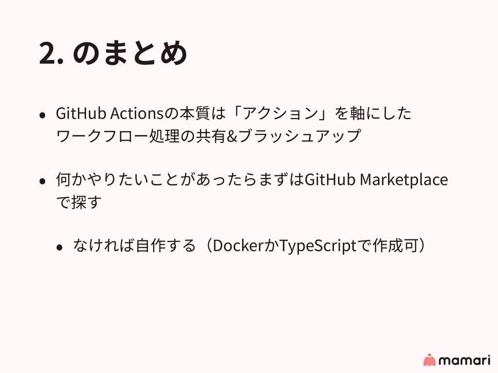 2. のまとめ • GitHub Actionsの本質は「アクション」を軸にした ワークフロ...