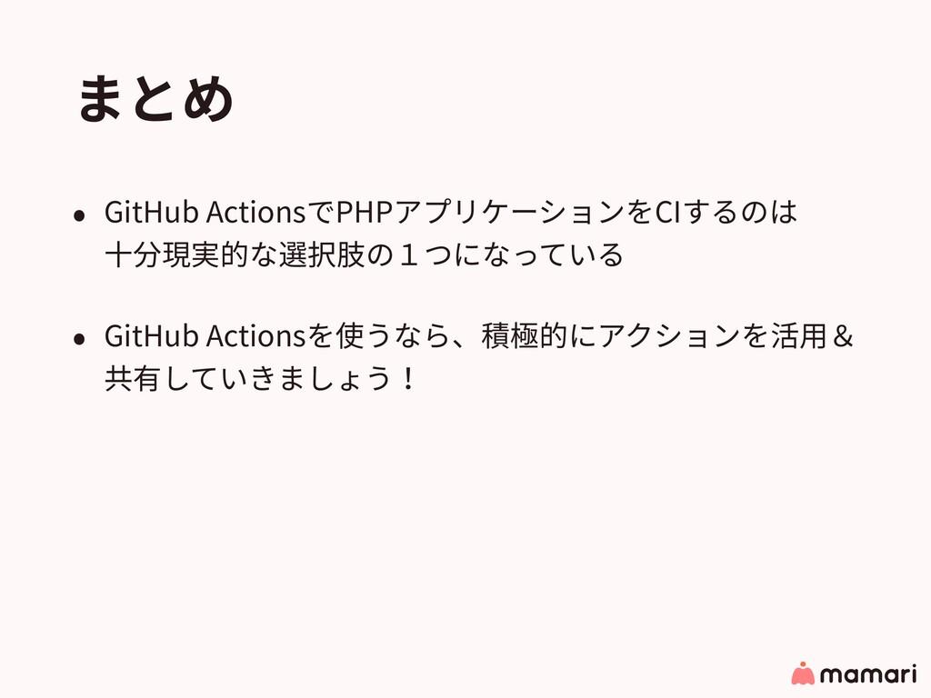 まとめ • GitHub ActionsでPHPアプリケーションをCIするのは ⼗分現実的な...