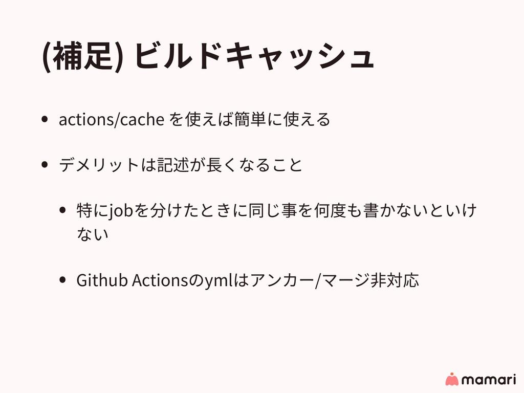 (補⾜) ビルドキャッシュ • actions/cache を使えば簡単に使える • デメリッ...