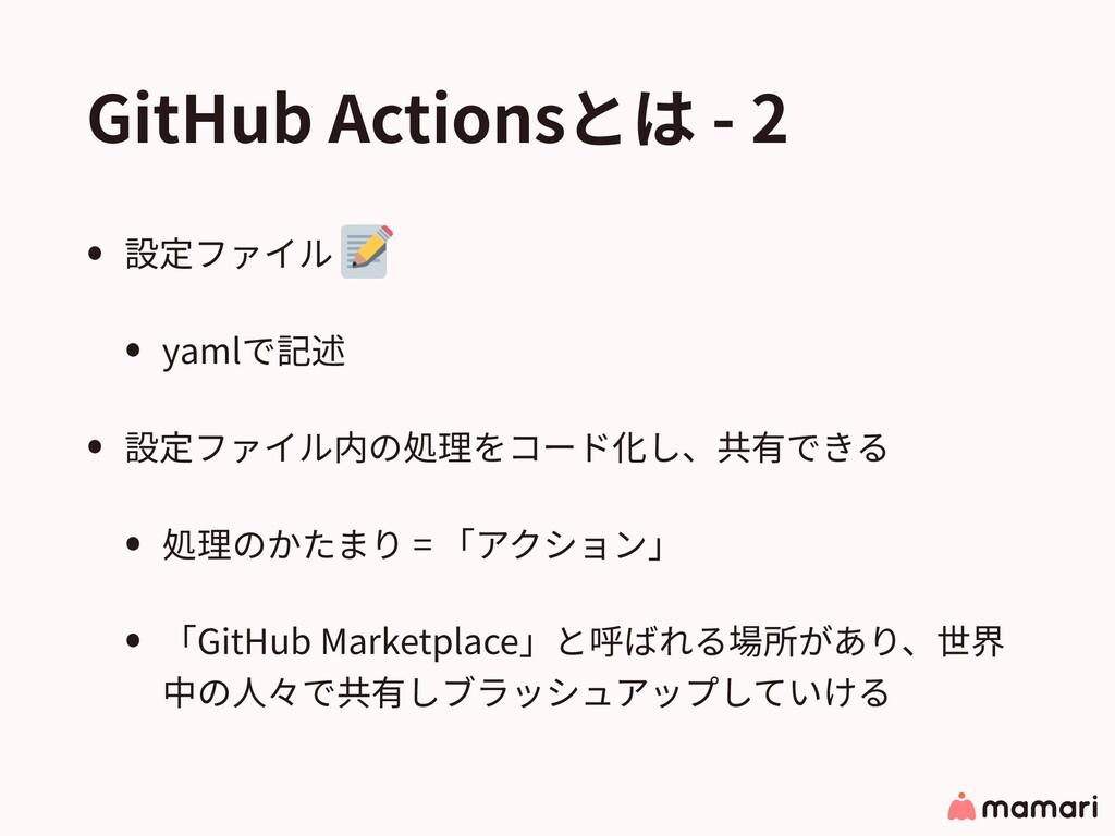 GitHub Actionsとは - 2 • 設定ファイル • yamlで記述 • 設定ファイ...