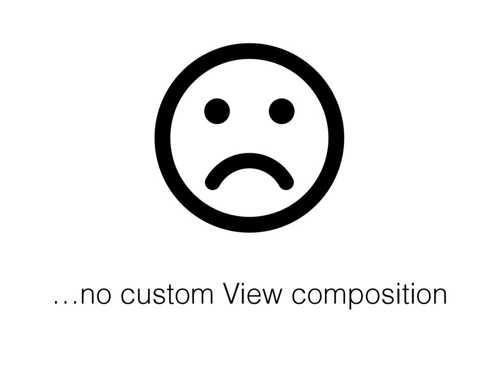 …no custom View composition
