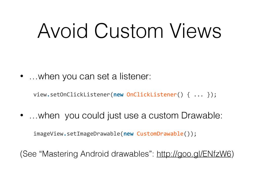 Avoid Custom Views • …when you can set a listen...