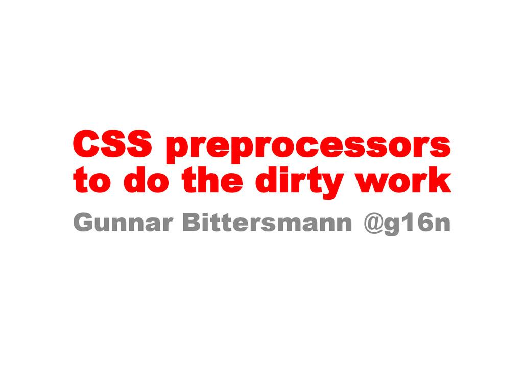 CSS preprocessors Gunnar Bittersmann @g16n to d...