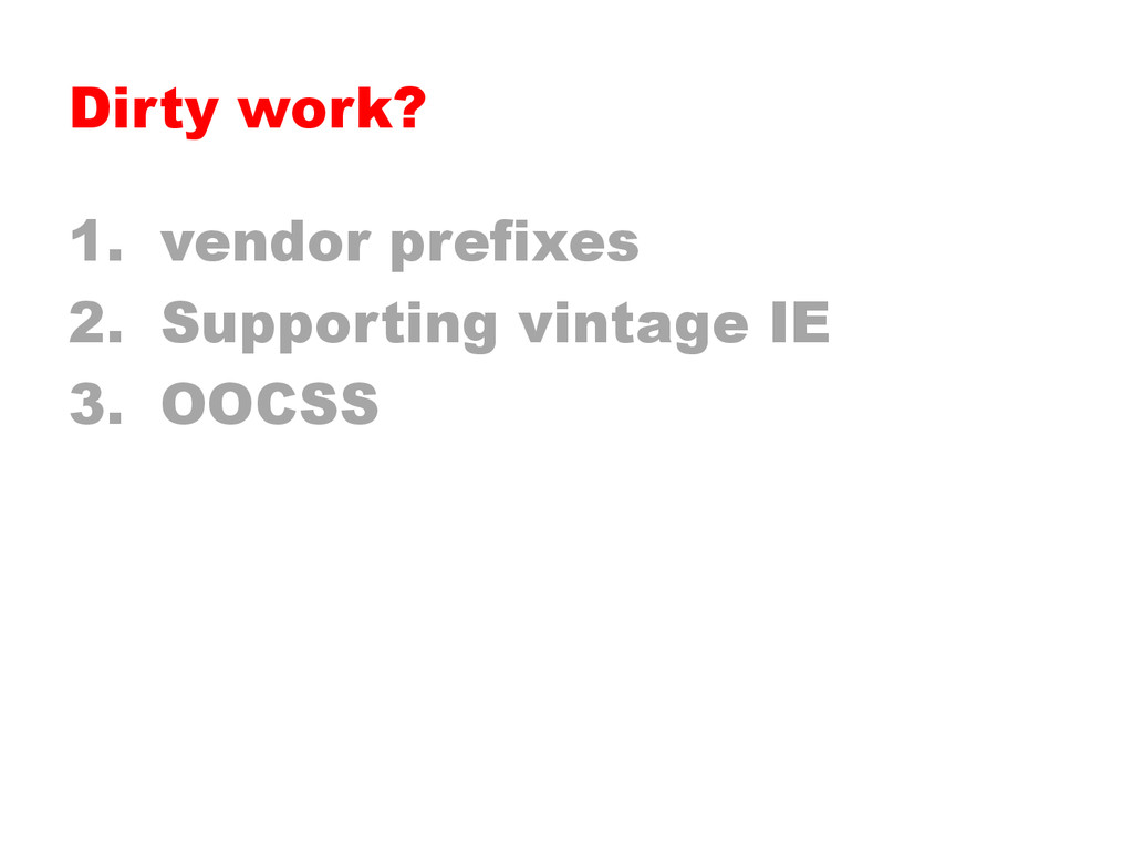 Dirty work? 1.  vendor prefixes 2.  Supporting ...