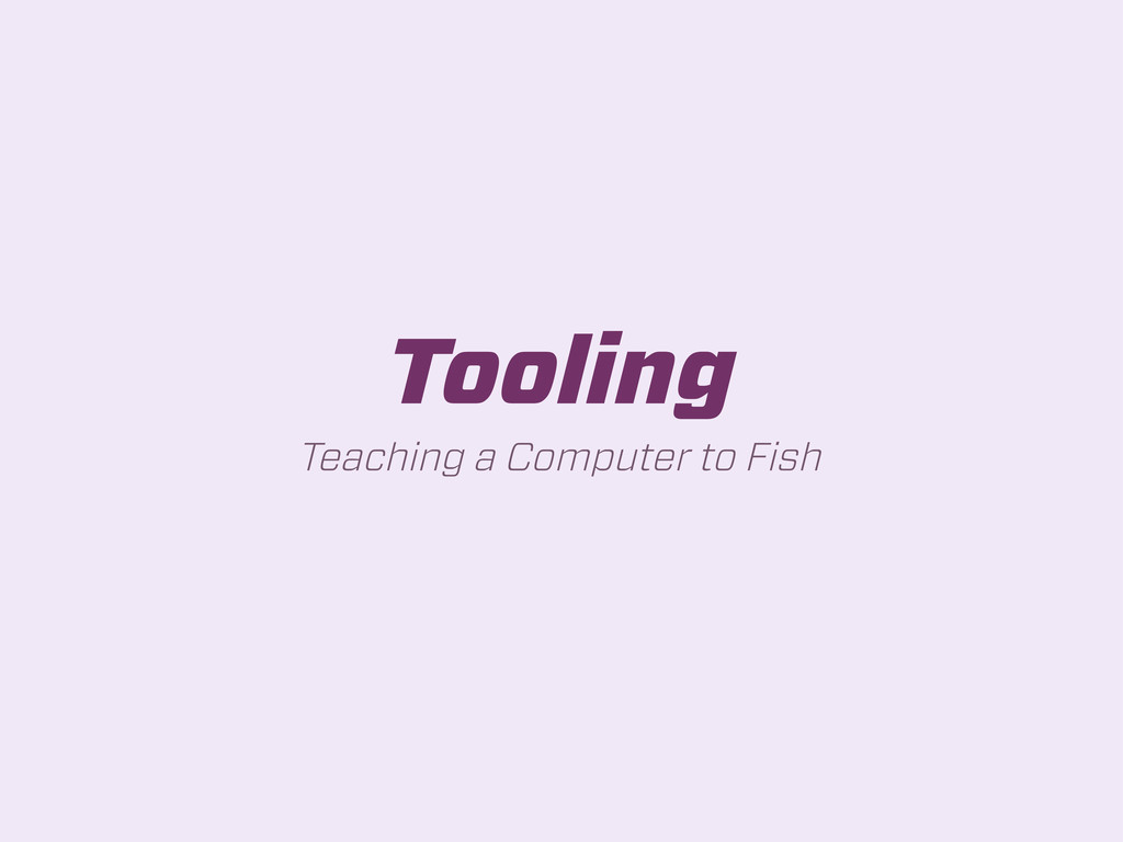 Tooling Teaching a Computer to Fish