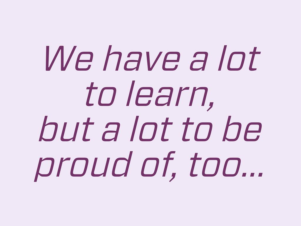 We have a lot to learn, but a lot to be proud o...