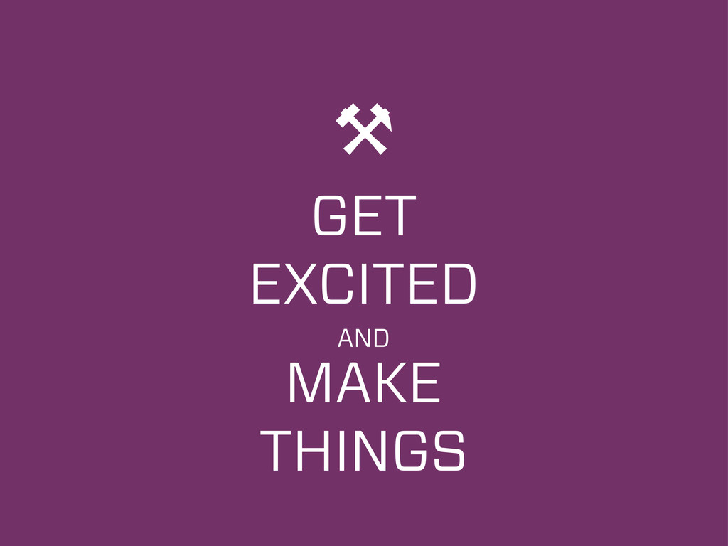 ⚒ GET EXCITED AND MAKE THINGS