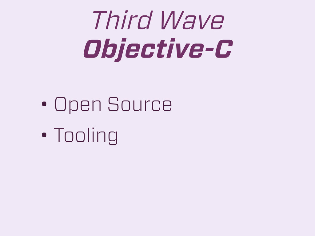• Open Source • Tooling Third Wave Objective-C