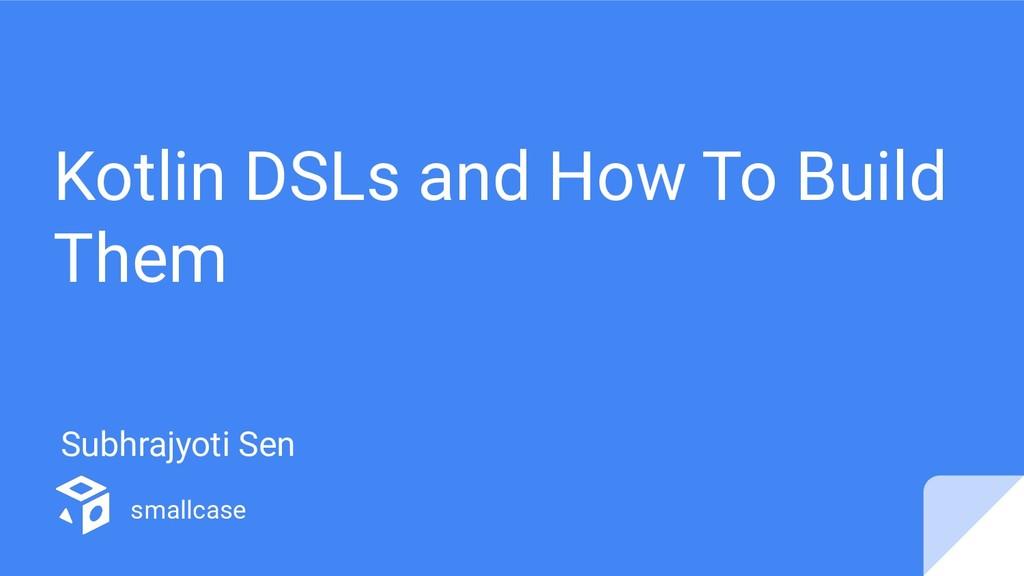 Kotlin DSLs and How To Build Them Subhrajyoti S...