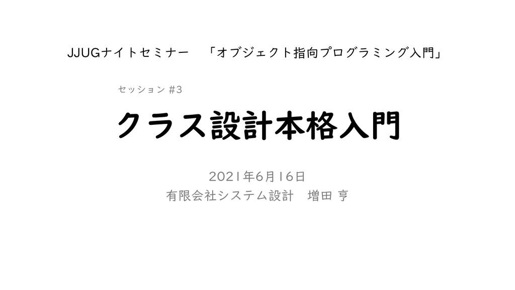 クラス設計本格入門 2021年6月16日 有限会社システム設計 増田 亨 JJUGナイトセミナ...