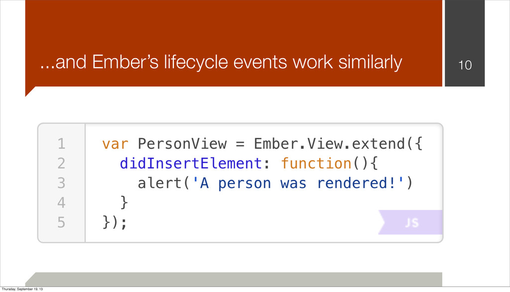 10 ...and Ember's lifecycle events work similar...