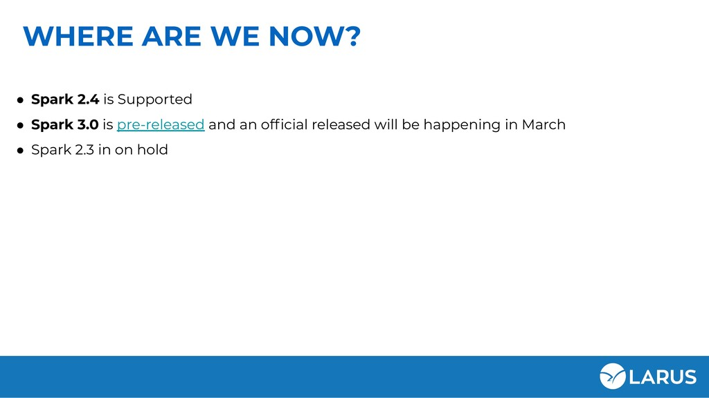 WHERE ARE WE NOW? ● Spark 2.4 is Supported ● Sp...