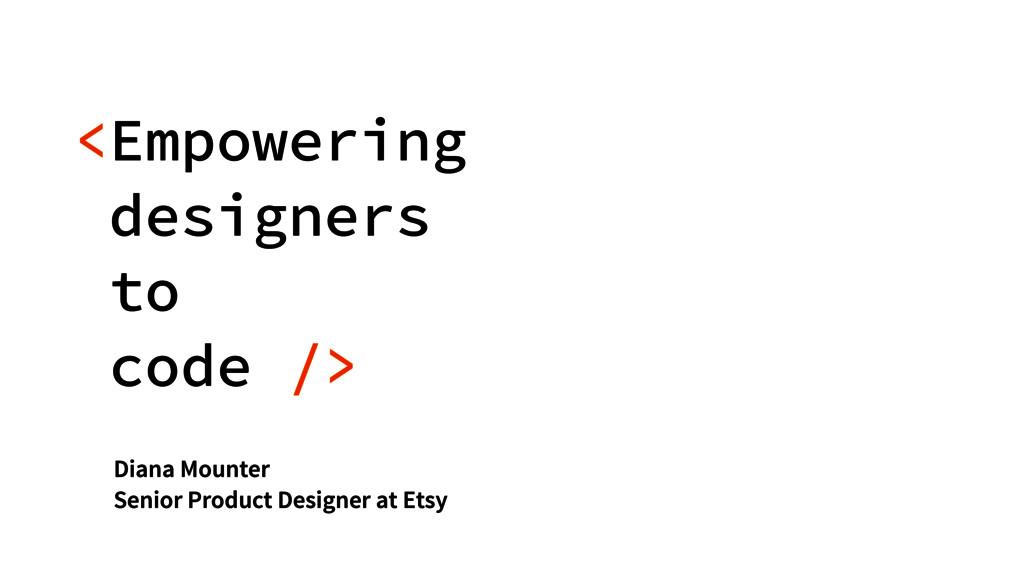 <Empowering designers  to code /> Diana Mounte...